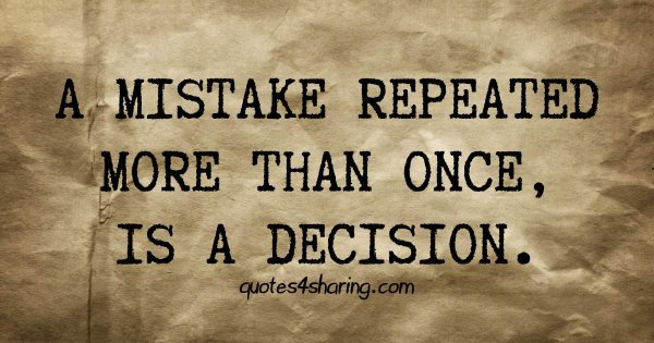 A mistake repeated more than once, is a decision