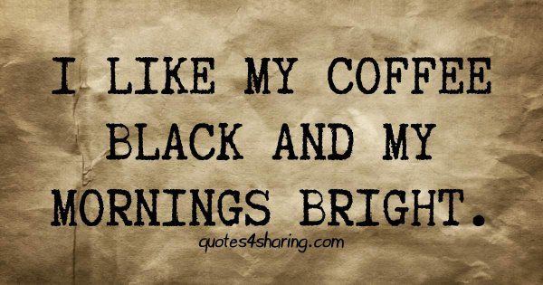 I like my coffee black and my mornings bright