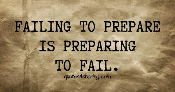 Failing to prepare is preparing to fail