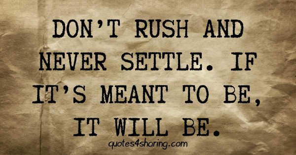 Don't rush and never settle. If it's meant to be, it will be