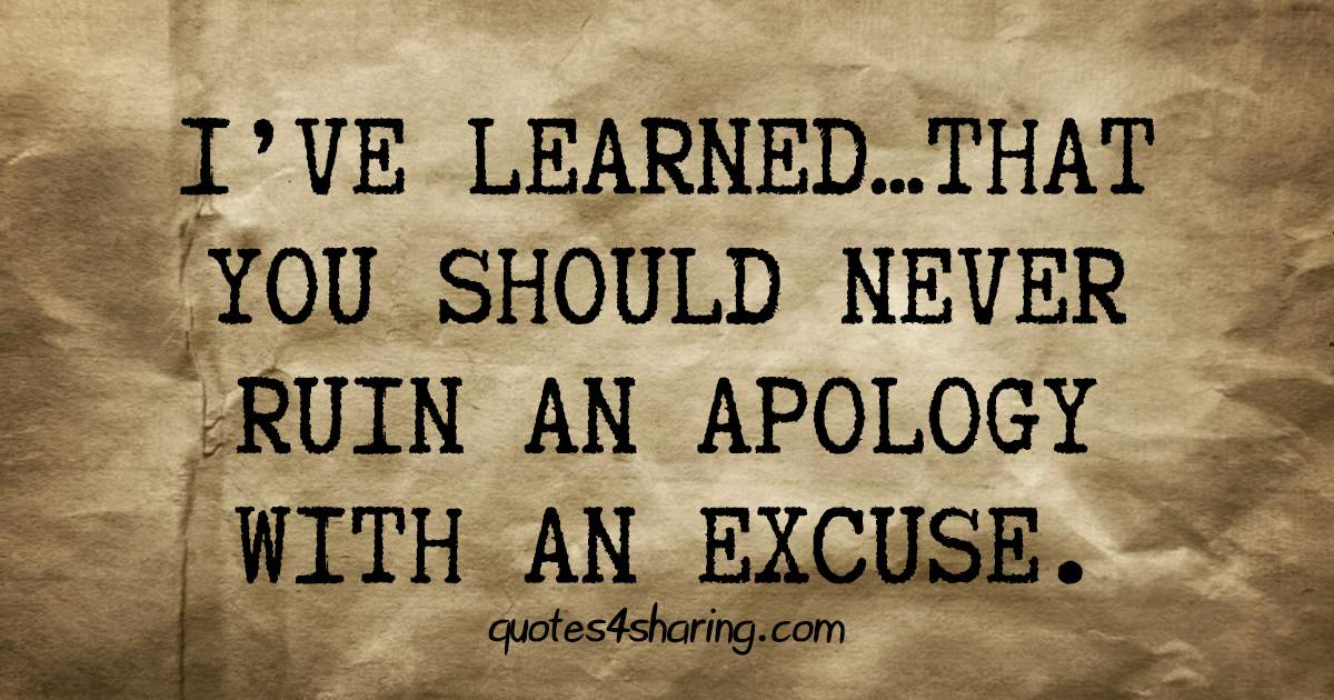 I've learned that you should never ruin an apology with an excuse