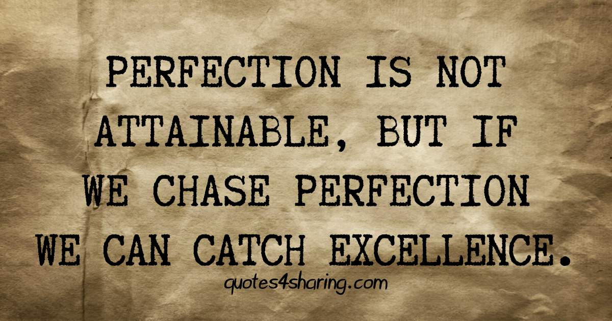Perfection is not attainable, but if we chase perfection we can catch excellence