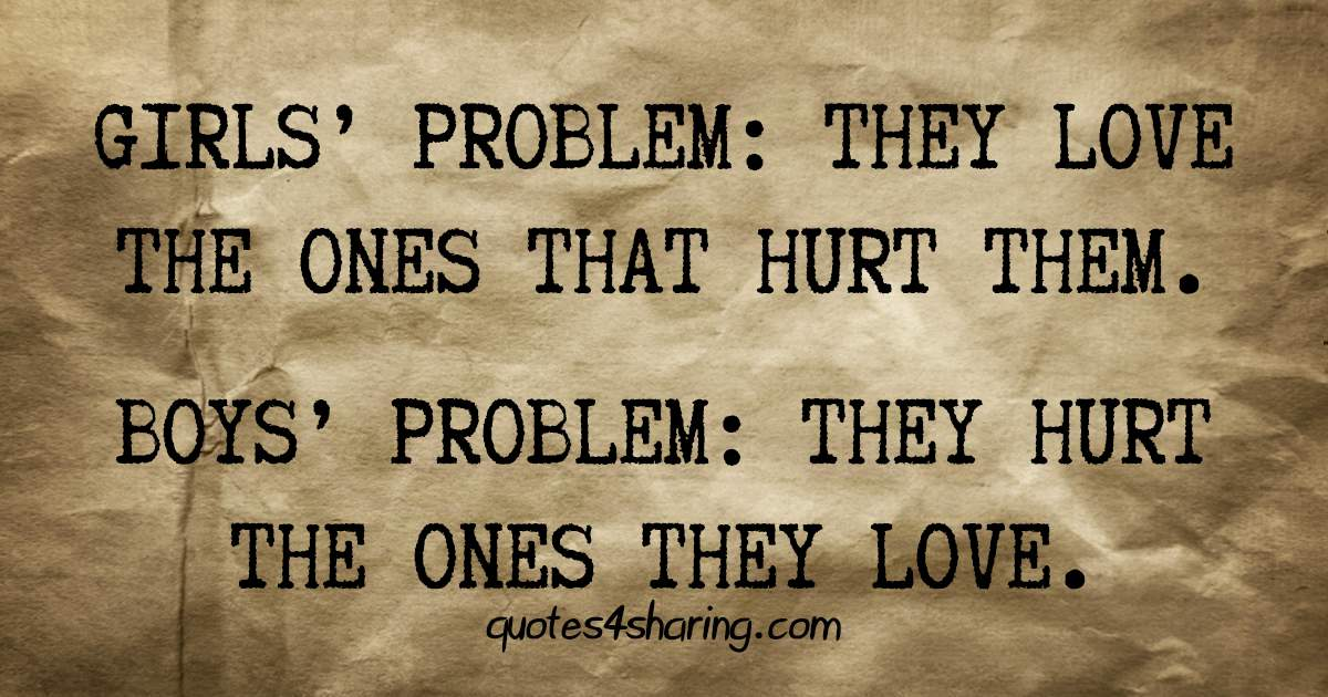 Girls' problem: They love the ones that hurt them. Boys' problem: They hurt the ones they love
