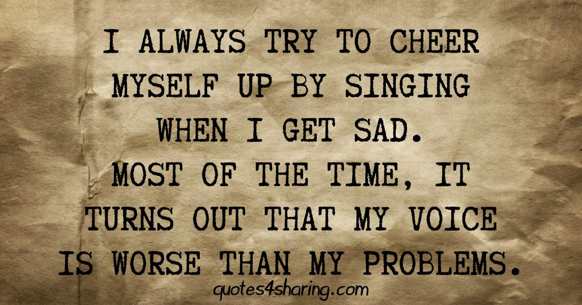 I always try to cheer myself up by singing when I get sad. Most of the time, it turns out that my voice is worse than my problems