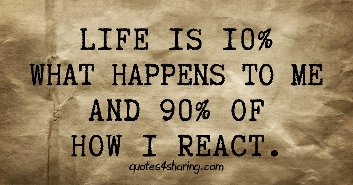 Life is 10% what happens to me and 90% of how I react