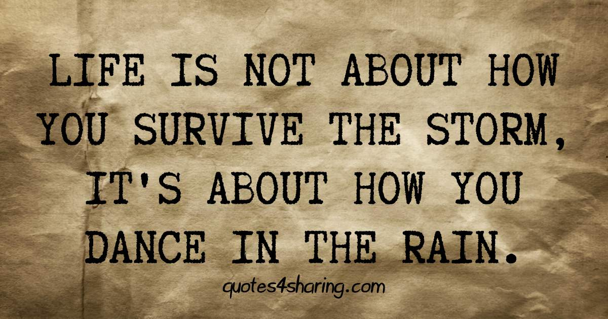 Life is not about how you survive the storm, it's about how you dance in the rain