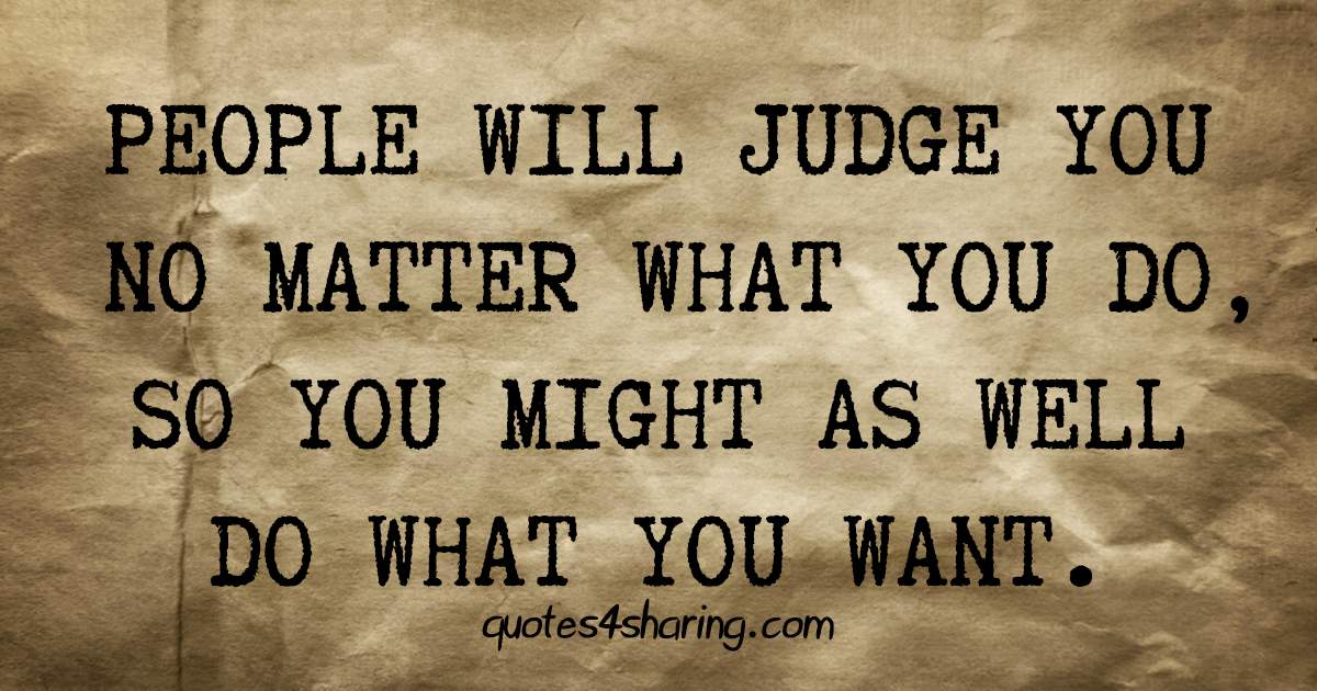 People will judge you no matter what you do, so you might as well do what you want