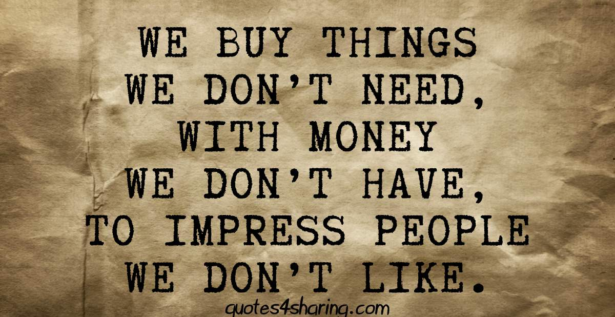 We buy things we don't need, with money we don't have, to impress people we don't like