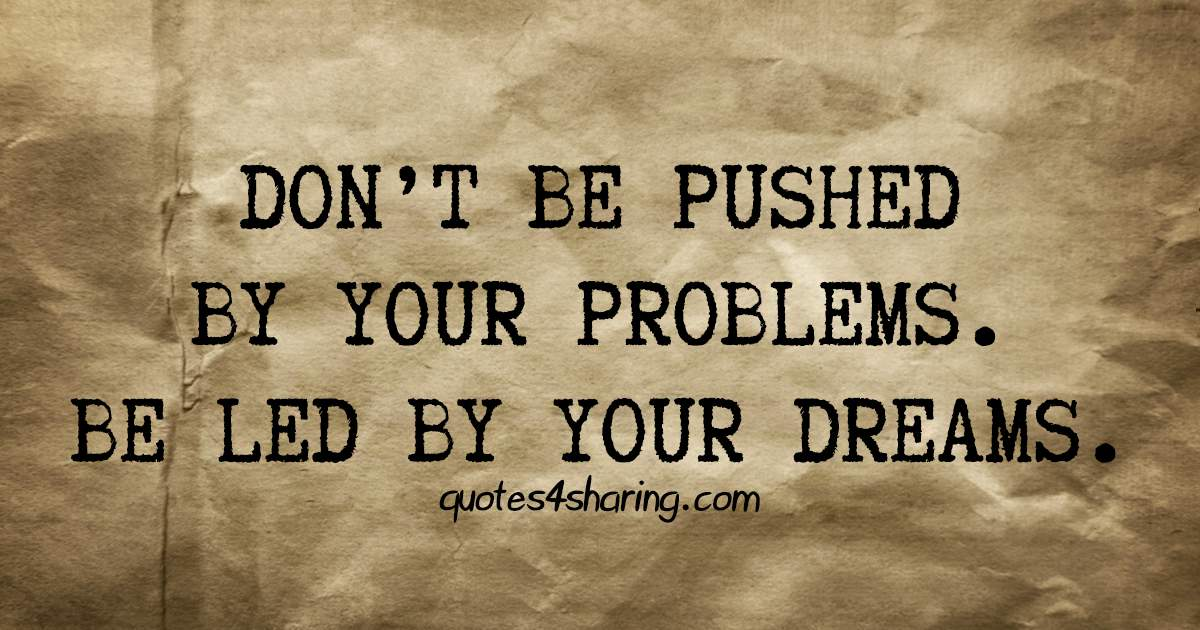 Don't be pushed by your problems. Be led by your dreams