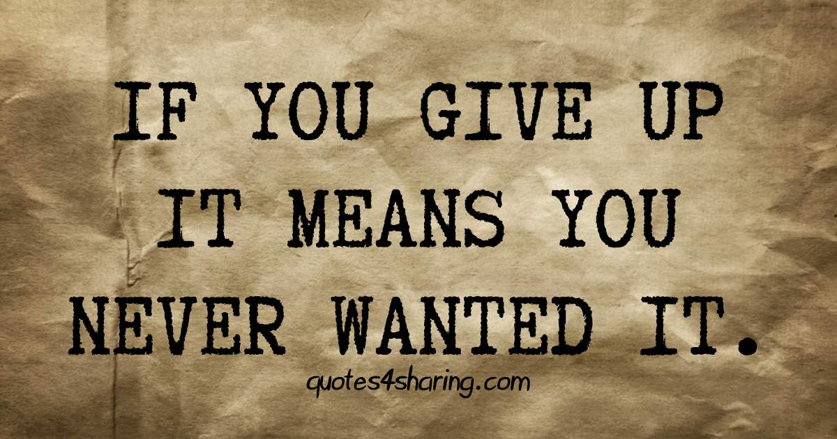 If you give up it means you never wanted it