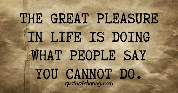 The great pleasure in life is doing what people say you cannot do