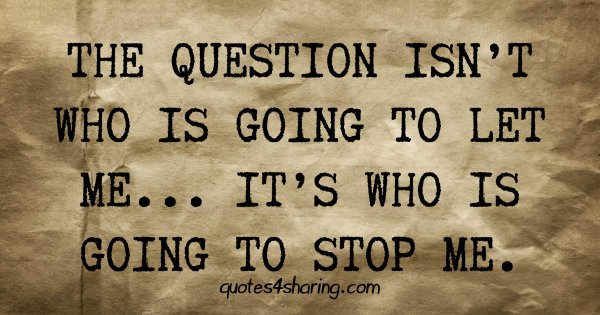 The question isn't who is going to let me... It's who is going to stop me