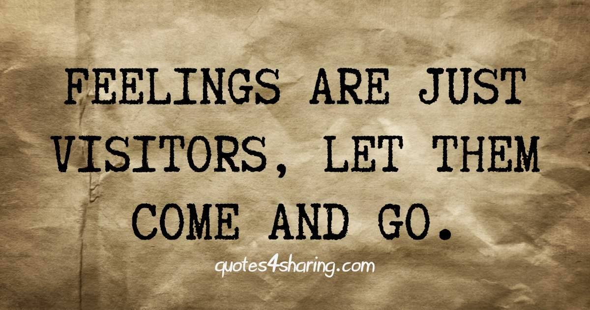 Feelings are just visitors, let them come and go