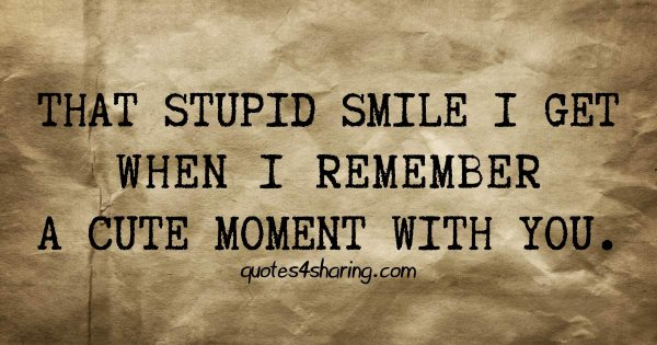 That stupid smile I get when I remember a cute moment with you