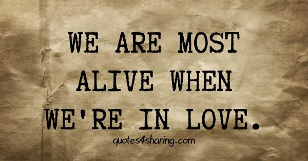 We are most alive when we're in love
