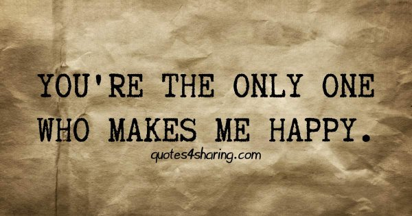 You are the only one who makes me happy