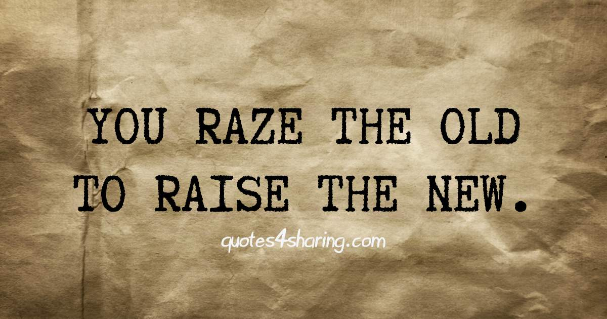 You raze the old to raise the new
