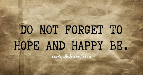 Do not forget to hope and happy be