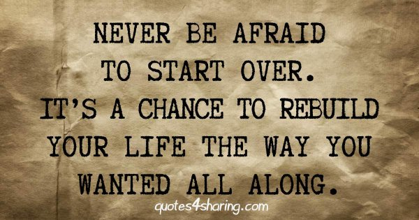 Never be afraid to start over. It's a chance to rebuild your life the way you wanted all along