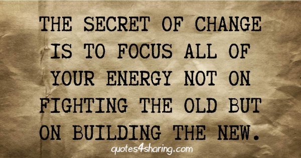 The secret of change is to focus all of your energy not on fighting the old but on building the new