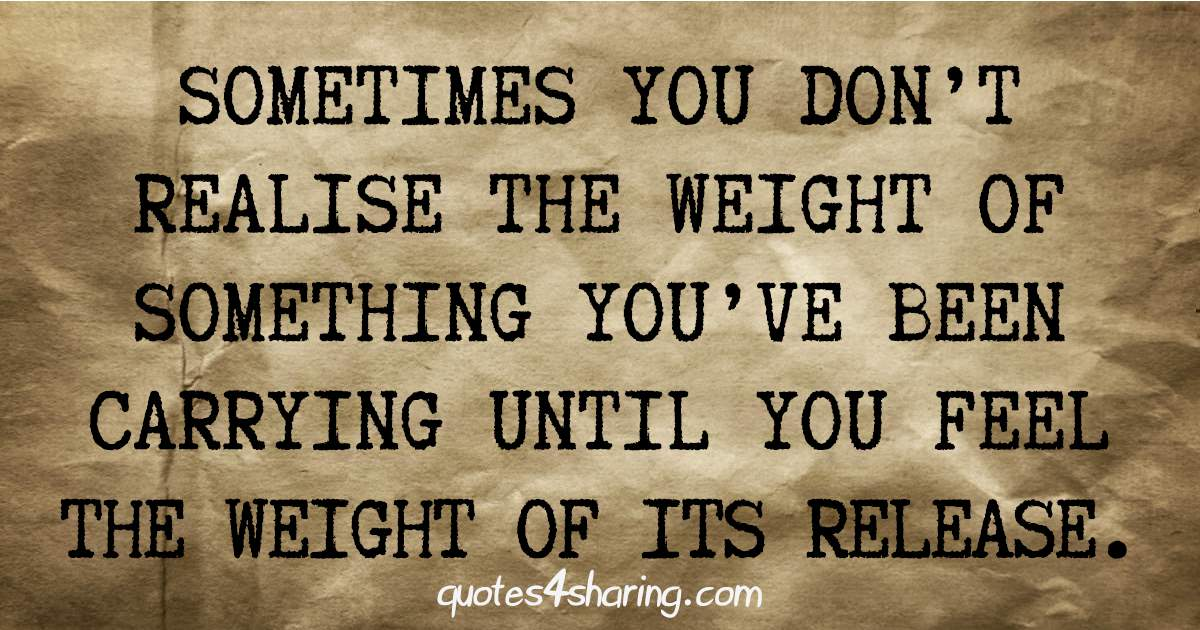 Sometimes you don't realise the weight of something you've been carrying until you feel the weight of its release