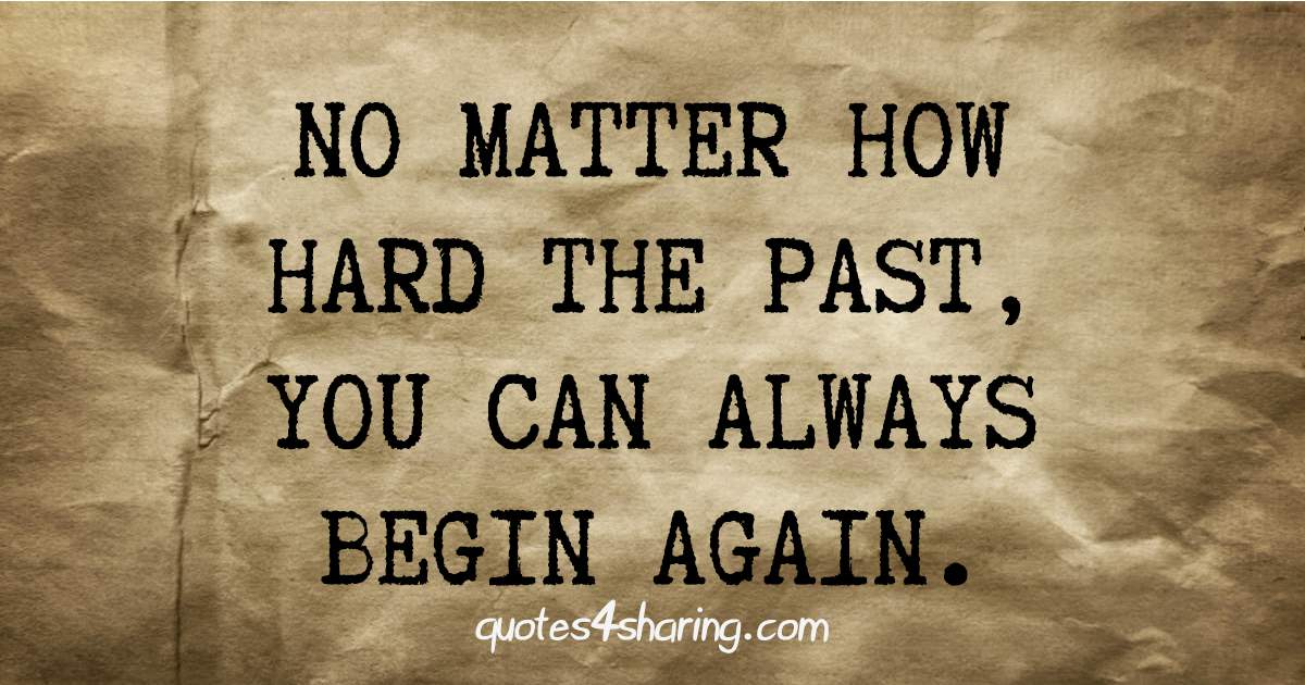 No matter how hard the past, you can always begin again