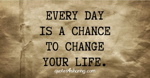 Every day is a chance to change your life