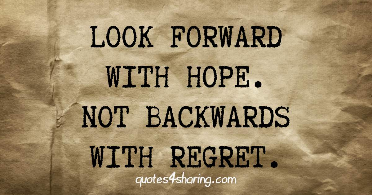 Look forward with hope. Not backwards with regret