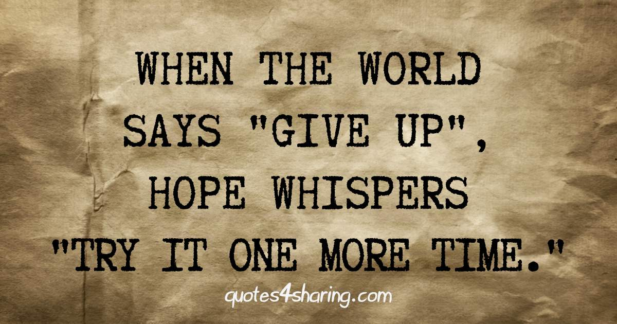 When the world says give up, hope whispers try it one more time