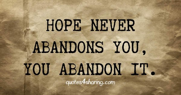 Hope never abandons you, you abandon it