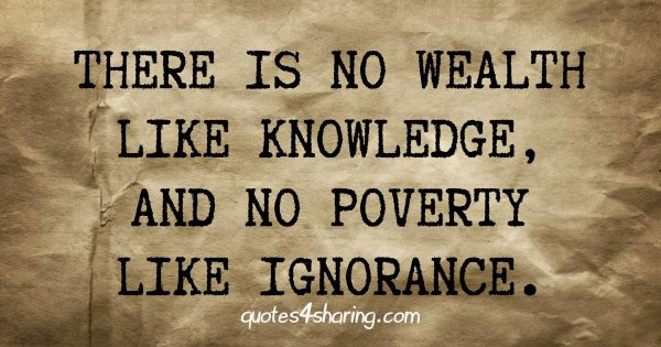 There is no wealth like knowledge, and no poverty like ignorance