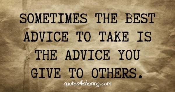 Sometimes the best advice to take is the advice you give to others