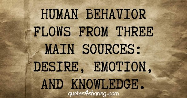 Human behavior flows from three main sources. desire, emotion, and knowledge