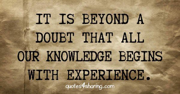It is beyond a doubt that all our knowledge begins with experience