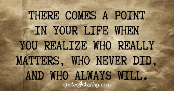 There comes a point in your life when you realize who really matters, who never did, and who always will