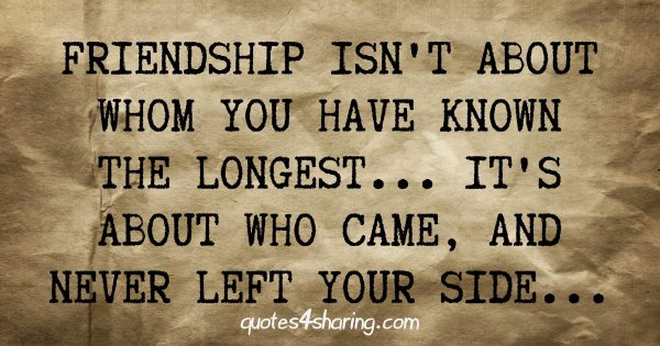 Friendship isn't about whom you have known the longest... It's about who came, and never left your side