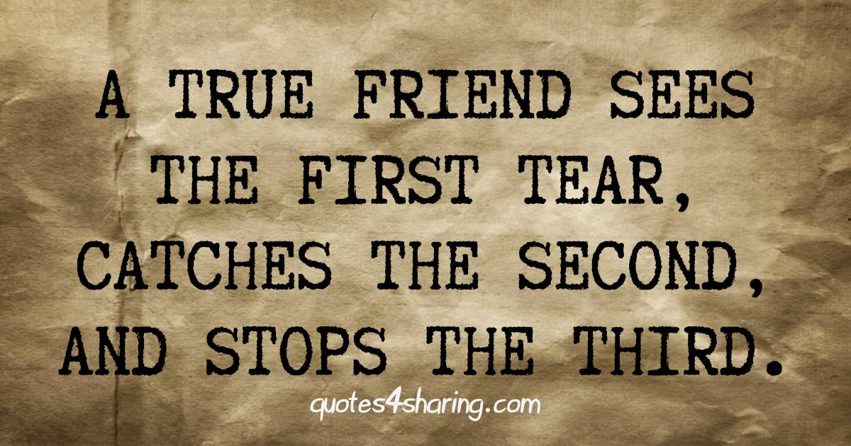 A true friend sees the first tear catches the second and stops the third