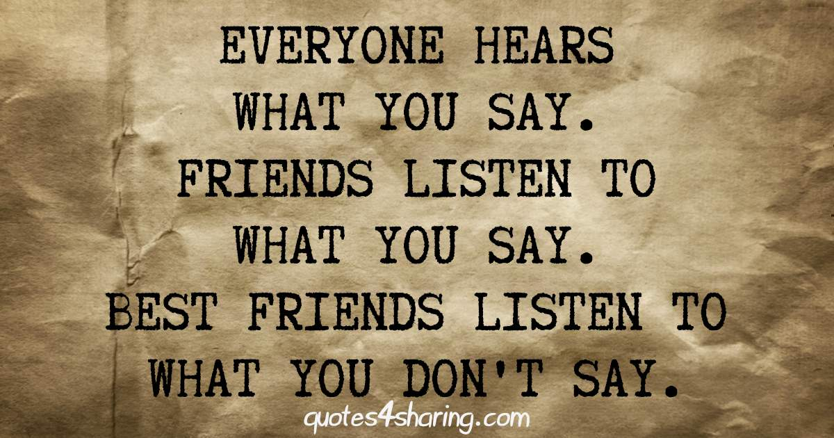Everyone hears what you say. Friends listen to what you say. Best friends listen to what you don't say
