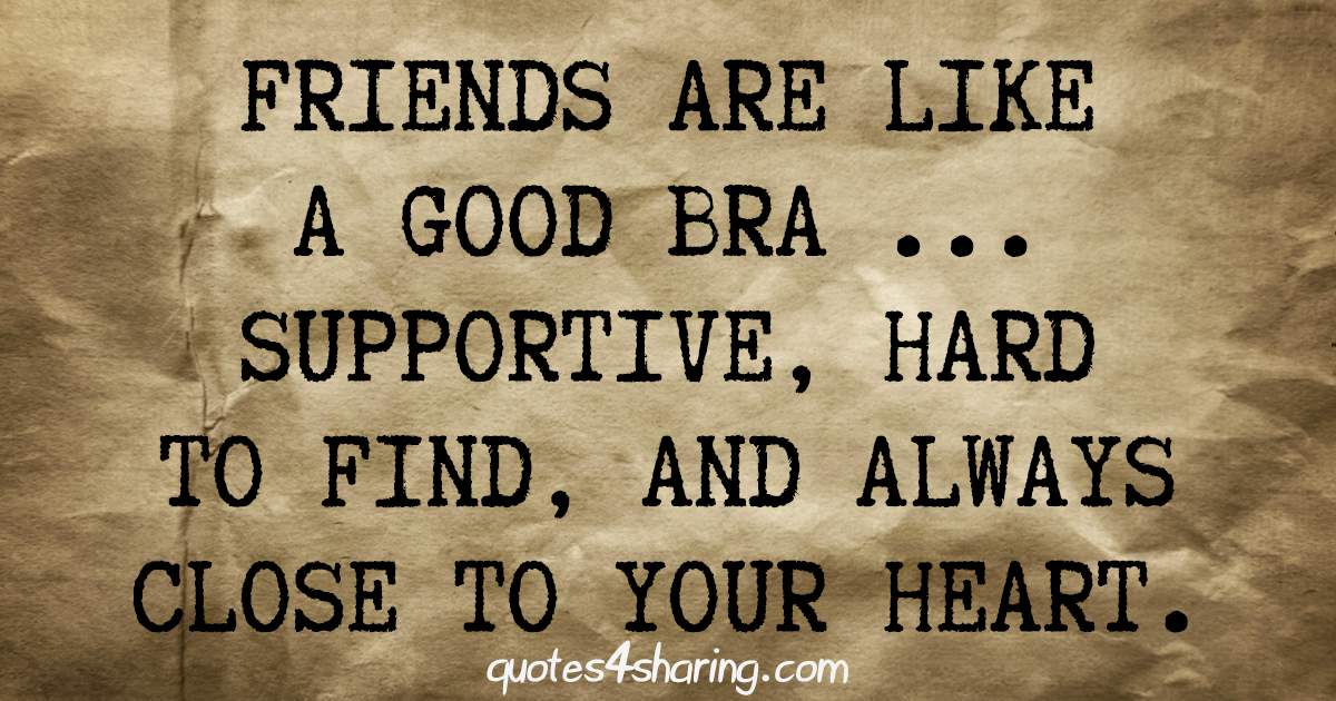 Friends are like a good bra, supportive, hard to find, and always close to your heart