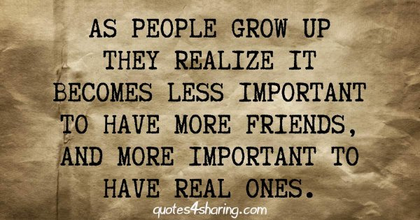 As people grow up, they realize it becomes less important to have more friends, and more important to have real ones
