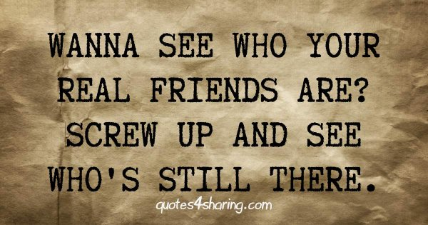 Wanna see who your real friends are? Screw up and see who's still there