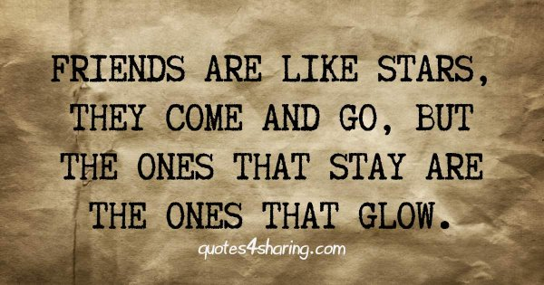 Friends are like stars, they come and go, but the ones that stay are the ones that glow