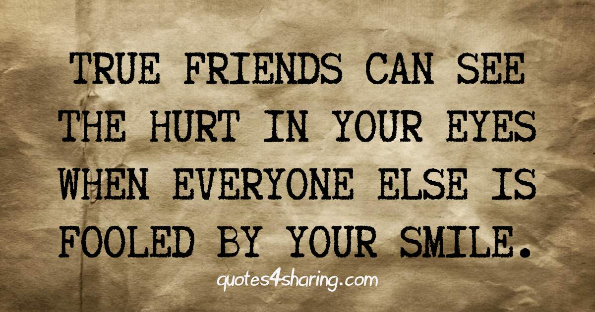 True friends can see the hurt in your eyes when everyone else is fooled by your smile