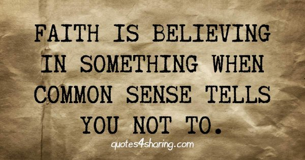 Faith is believing in something when common sense tells you not to