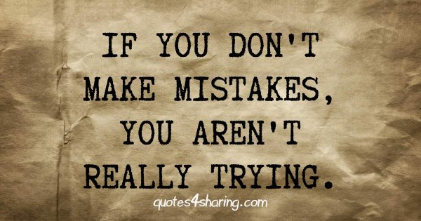 If you don't make mistakes, you aren't really trying