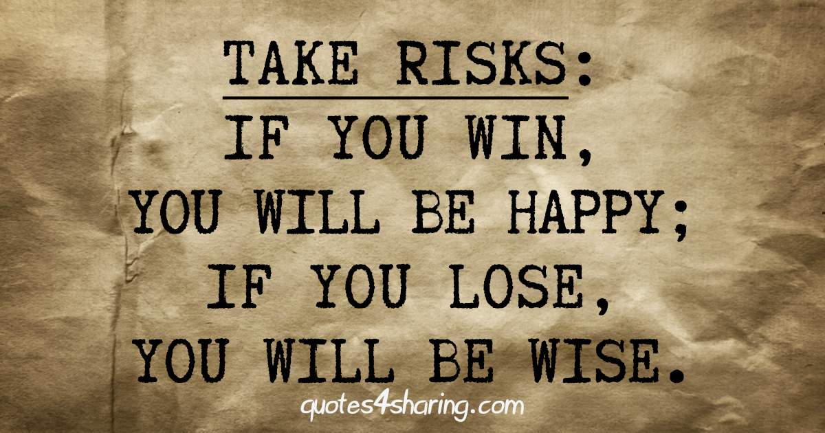 Take risks, if you win you will be happy. If you lose you will be wise