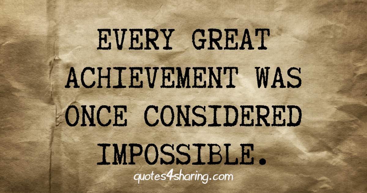 Every great achievement was once considered impossible