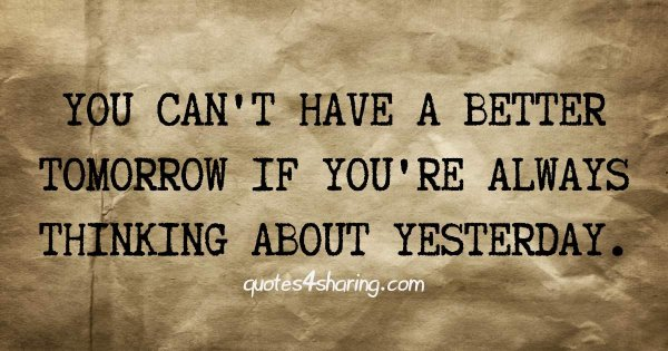 You can't have a better tomorrow if you're always thinking about yesterday