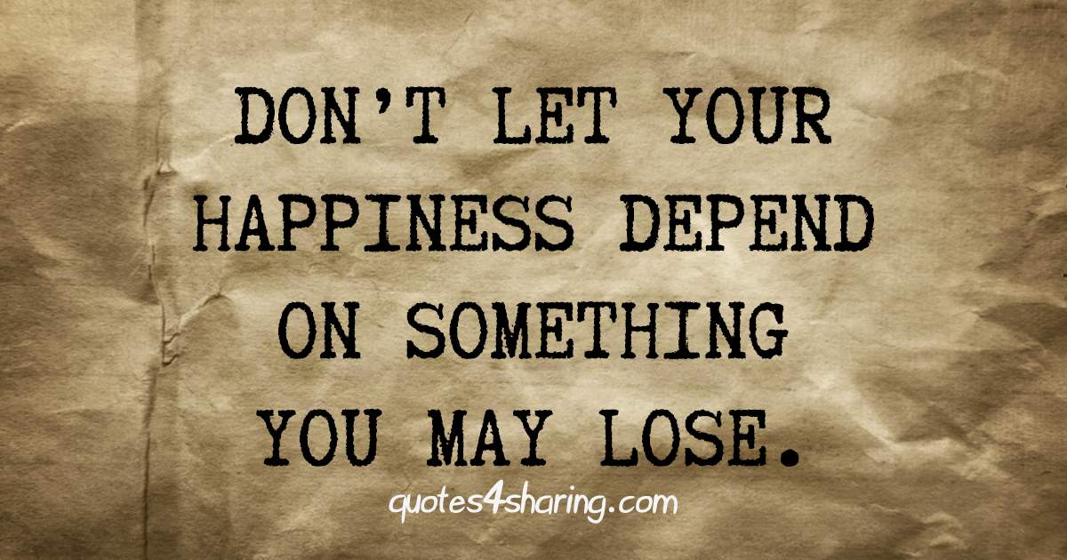 Don't let your happiness depend on something you may lose