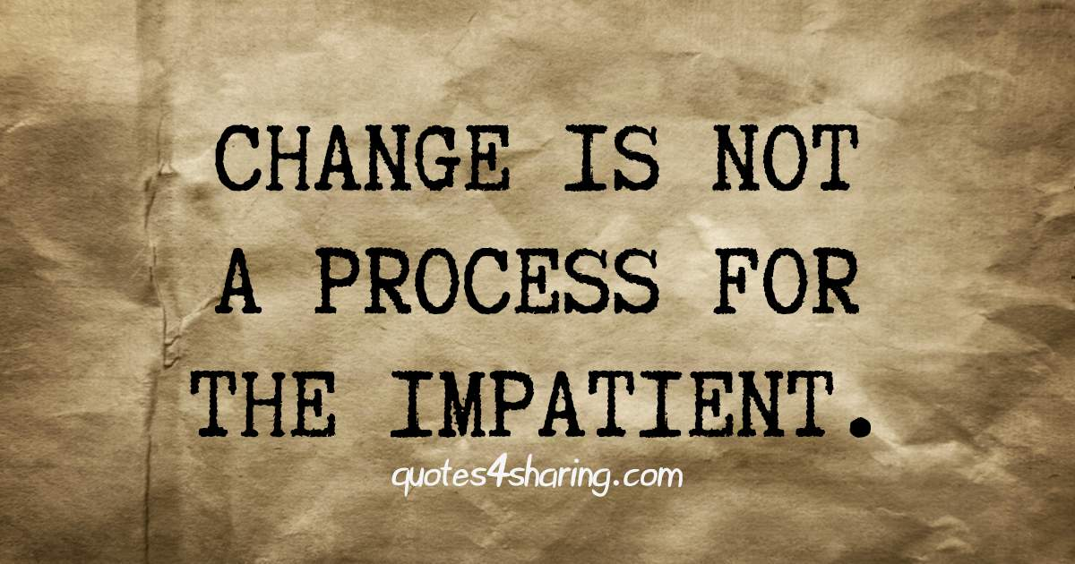 Change is not a process for the impatient